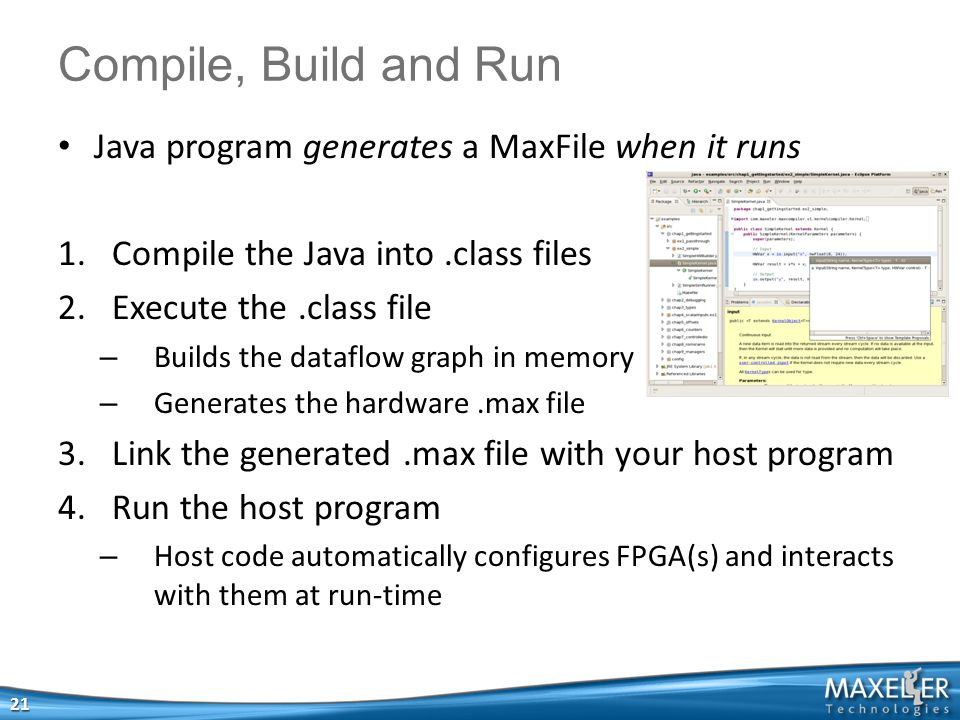 Java program generates a MaxFile when it runs 1.Compile the Java into.class files 2.Execute the.class file – Builds the dataflow graph in memory – Generates the hardware.max file 3.Link the generated.max file with your host program 4.Run the host program – Host code automatically configures FPGA(s) and interacts with them at run-time 21 Compile, Build and Run
