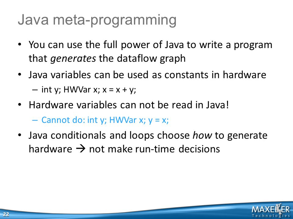 You can use the full power of Java to write a program that generates the dataflow graph Java variables can be used as constants in hardware – int y; H