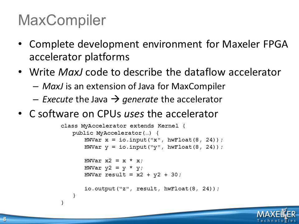 Complete development environment for Maxeler FPGA accelerator platforms Write MaxJ code to describe the dataflow accelerator – MaxJ is an extension of