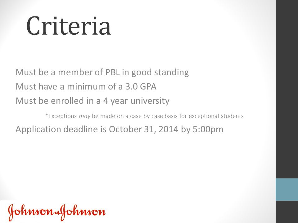 Criteria Must be a member of PBL in good standing Must have a minimum of a 3.0 GPA Must be enrolled in a 4 year university *Exceptions may be made on a case by case basis for exceptional students Application deadline is October 31, 2014 by 5:00pm