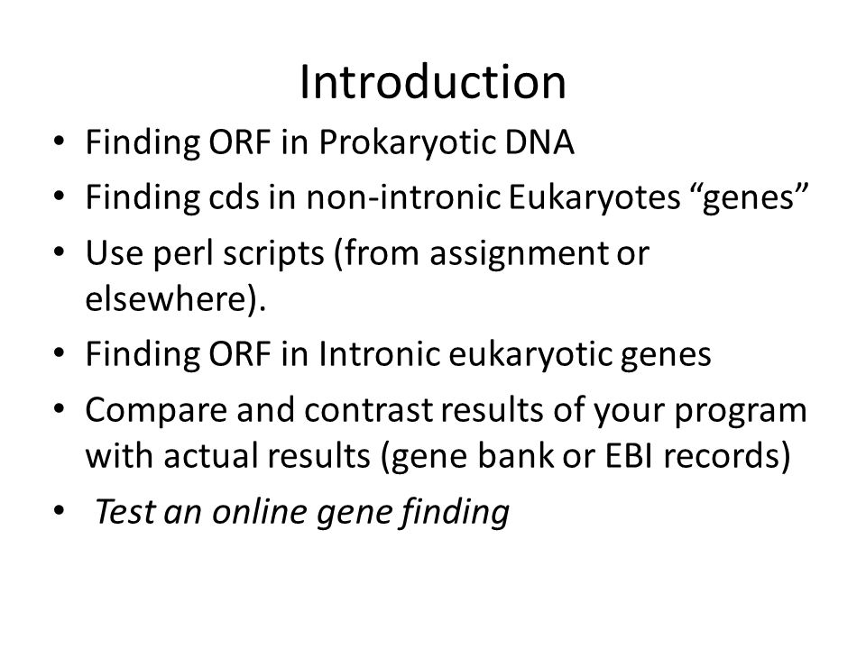 Introduction Finding ORF in Prokaryotic DNA Finding cds in non-intronic Eukaryotes genes Use perl scripts (from assignment or elsewhere).