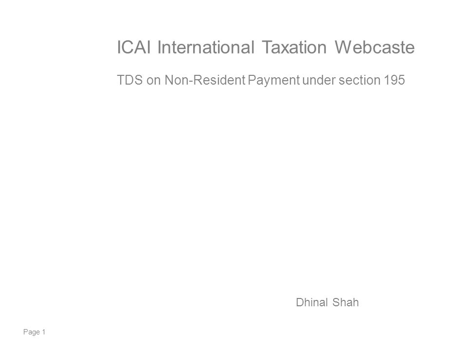 Page 1 ICAI International Taxation Webcaste TDS on Non-Resident Payment under section 195 Dhinal Shah
