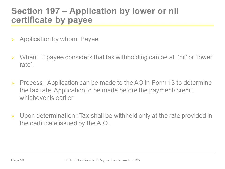Page 26 Section 197 – Application by lower or nil certificate by payee  Application by whom: Payee  When : If payee considers that tax withholding c