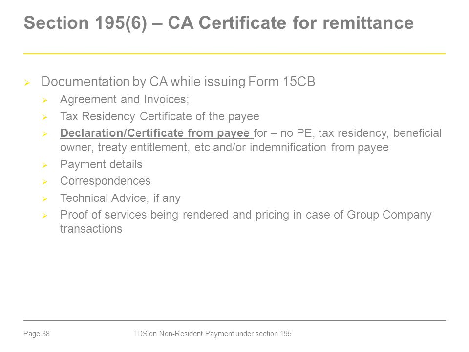 Page 38 Section 195(6) – CA Certificate for remittance  Documentation by CA while issuing Form 15CB  Agreement and Invoices;  Tax Residency Certifi