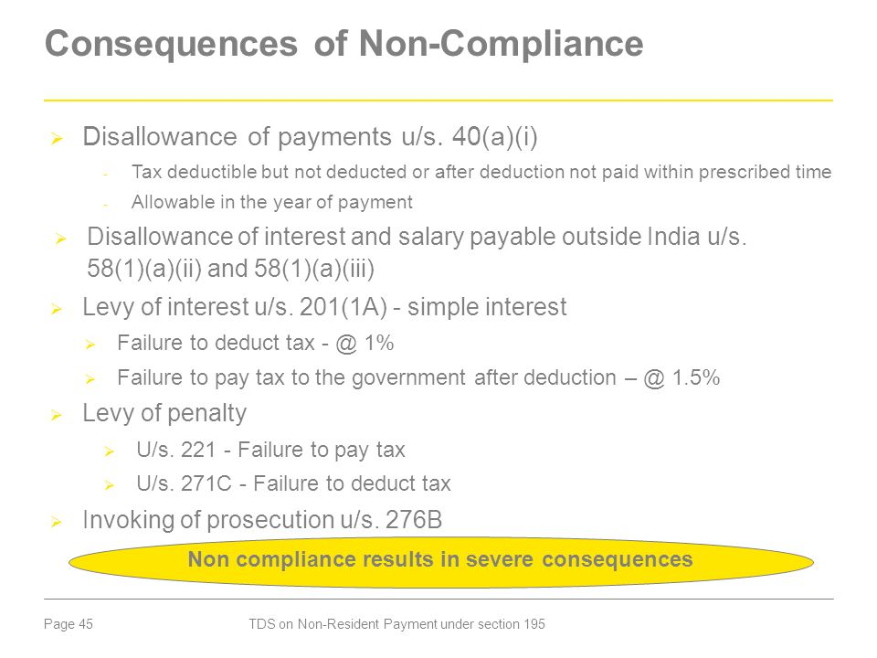 Page 45 Consequences of Non-Compliance  Disallowance of payments u/s. 40(a)(i) - Tax deductible but not deducted or after deduction not paid within p