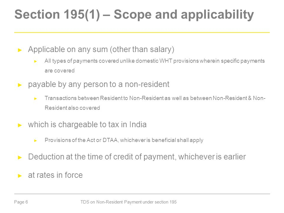 Page 6 Section 195(1) – Scope and applicability ► Applicable on any sum (other than salary) ► All types of payments covered unlike domestic WHT provis
