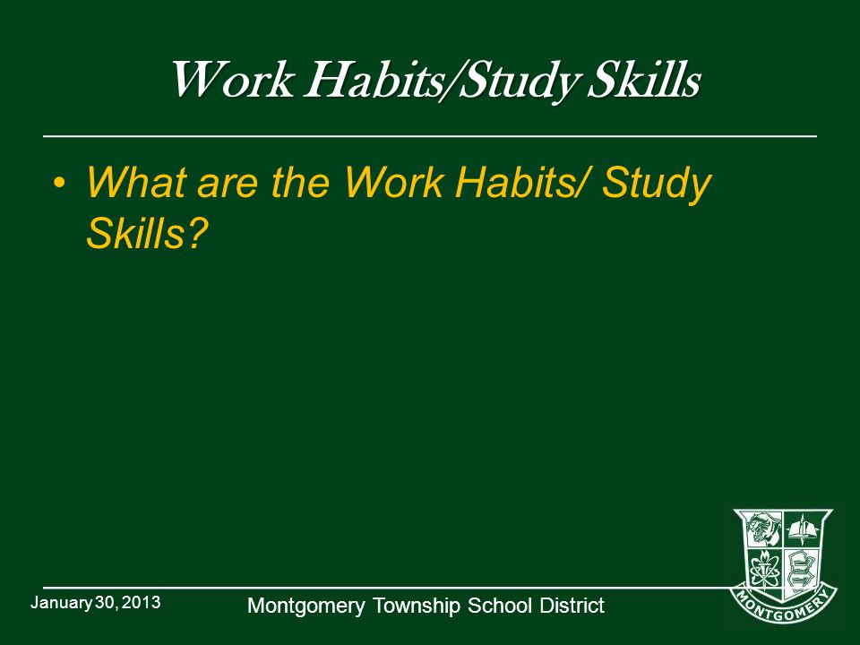 Montgomery Township School District Work Habits/Study Skills What are the Work Habits/ Study Skills? January 30, 2013