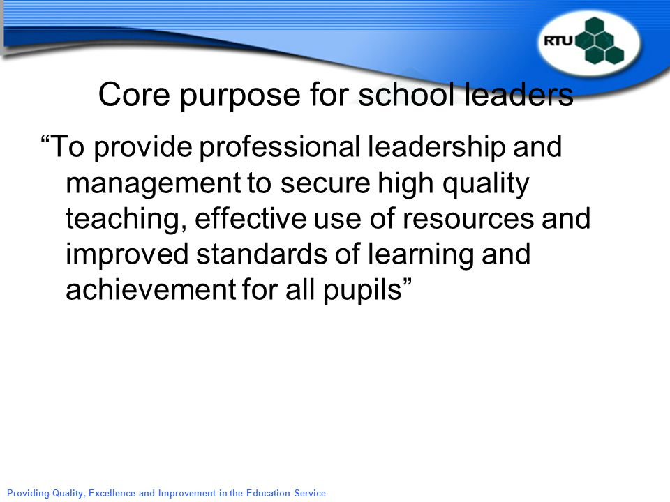 "Providing Quality, Excellence and Improvement in the Education Service Core purpose for school leaders ""To provide professional leadership and managem"