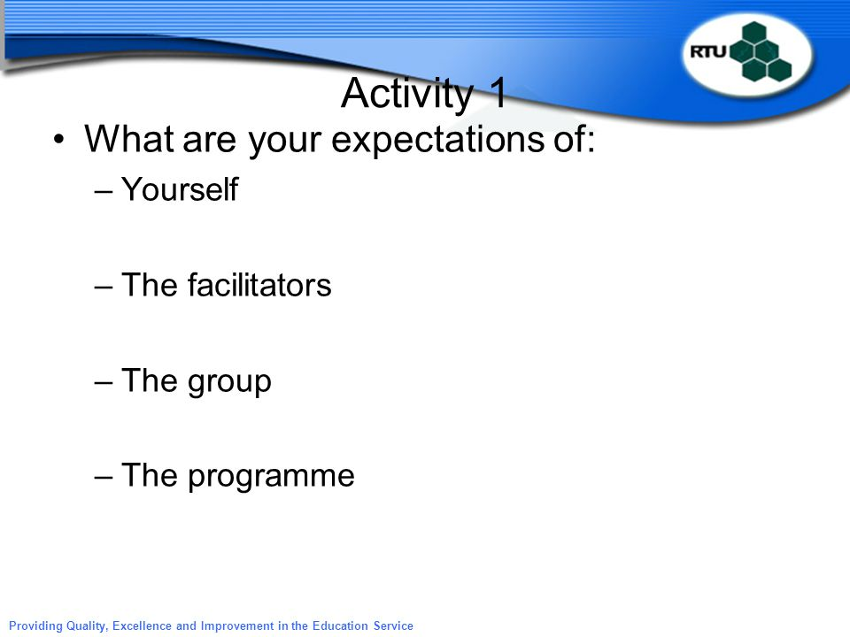 Providing Quality, Excellence and Improvement in the Education Service Activity 1 What are your expectations of: –Yourself –The facilitators –The grou