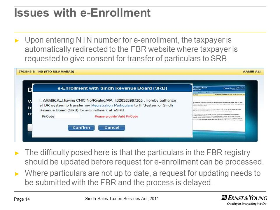 Sindh Sales Tax on Services Act, 2011 Page 14 Issues with e-Enrollment ► Upon entering NTN number for e-enrollment, the taxpayer is automatically redi