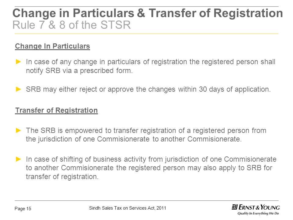 Sindh Sales Tax on Services Act, 2011 Page 15 Change in Particulars & Transfer of Registration Rule 7 & 8 of the STSR Change In Particulars ►In case o