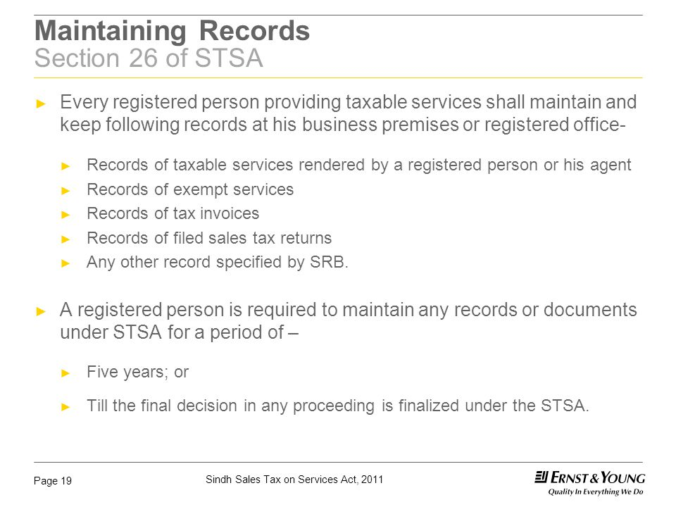 Sindh Sales Tax on Services Act, 2011 Page 19 Maintaining Records Section 26 of STSA ► Every registered person providing taxable services shall mainta