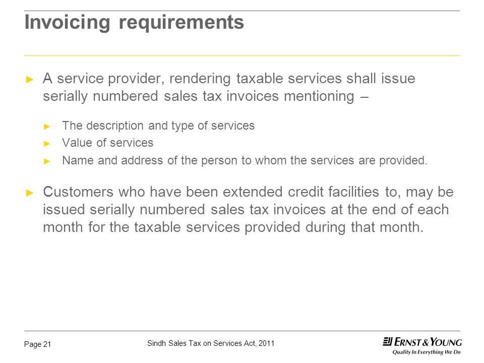 Sindh Sales Tax on Services Act, 2011 Page 21 Invoicing requirements ► A service provider, rendering taxable services shall issue serially numbered sa