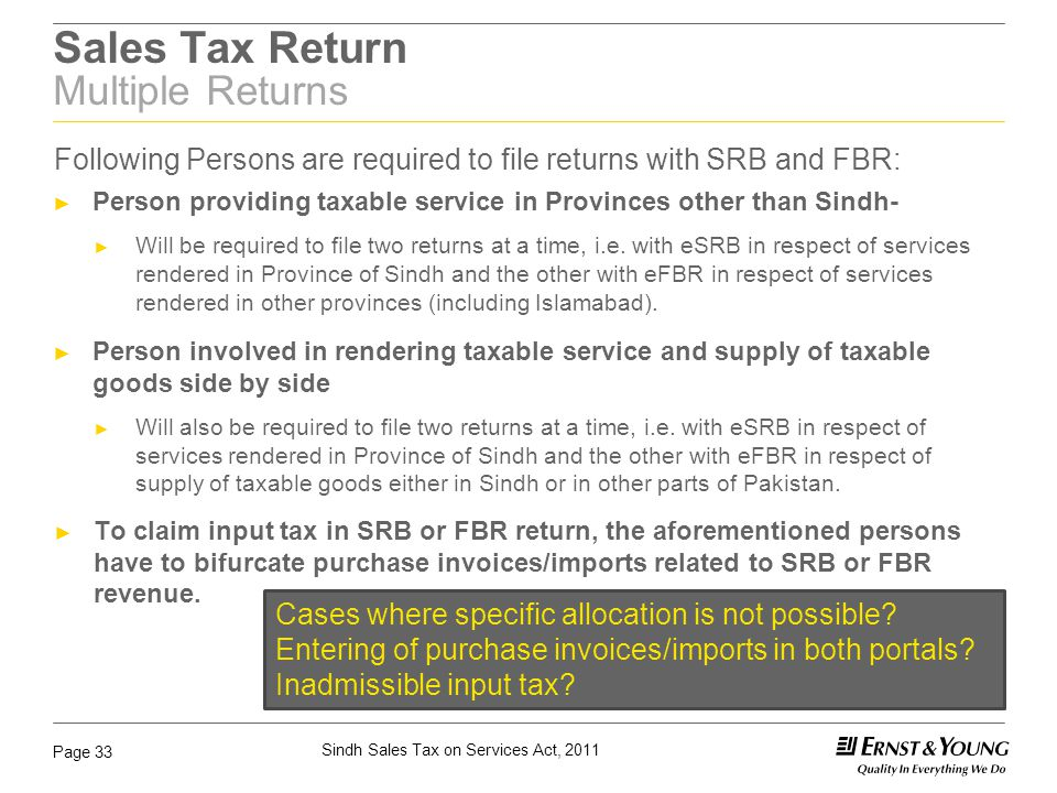 Sindh Sales Tax on Services Act, 2011 Page 33 Sales Tax Return Multiple Returns Following Persons are required to file returns with SRB and FBR: ► Per