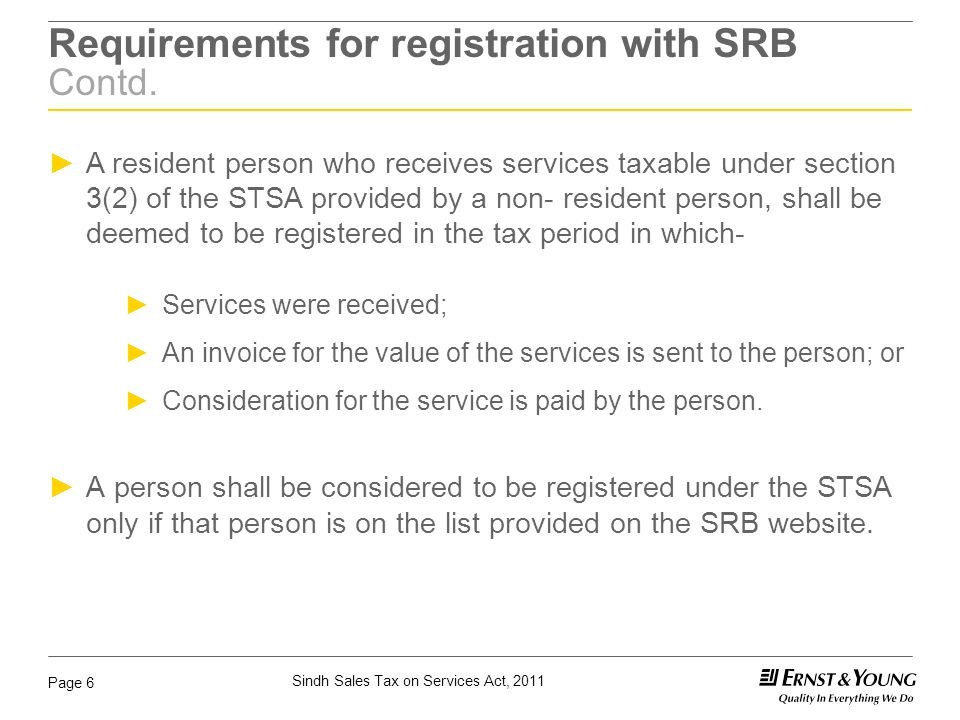 Sindh Sales Tax on Services Act, 2011 Page 7 Voluntary & Compulsory Registration Sections 24A & 24B Voluntary Registration ► Section 24A of the STSA allows a person who carries on an economic activity to register voluntarily if the SRB is satisfied that the person meets the requirements prescribed in sub-section (2) of section 24A of the STSA.