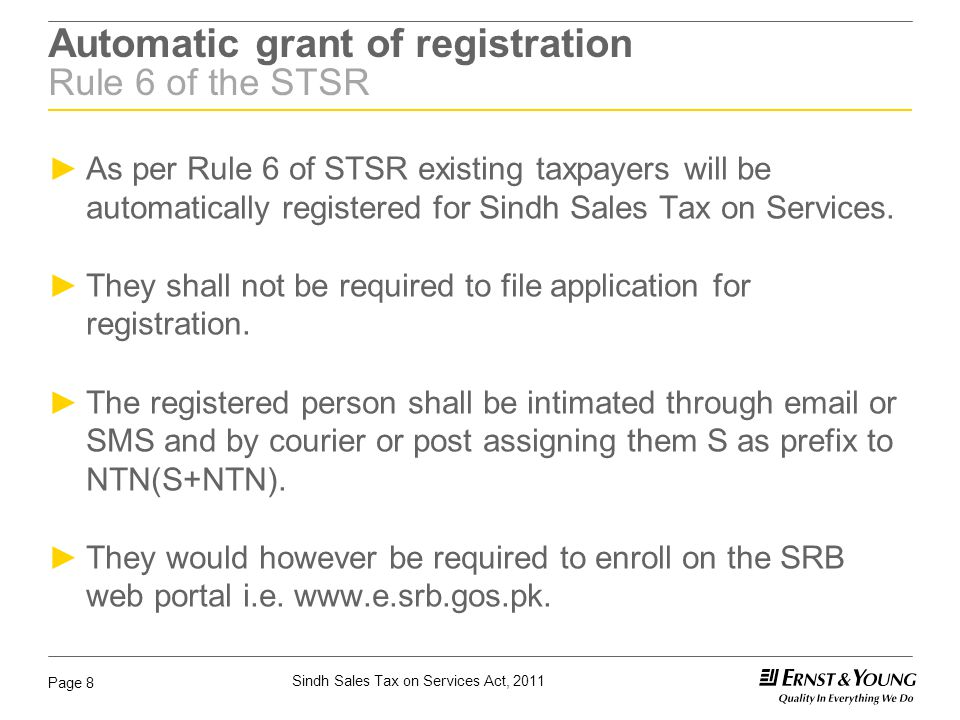 Sindh Sales Tax on Services Act, 2011 Page 8 Automatic grant of registration Rule 6 of the STSR ►As per Rule 6 of STSR existing taxpayers will be auto