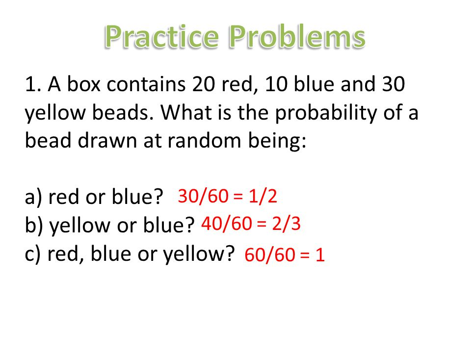 1. A box contains 20 red, 10 blue and 30 yellow beads. What is the probability of a bead drawn at random being: a) red or blue? b) yellow or blue? c)
