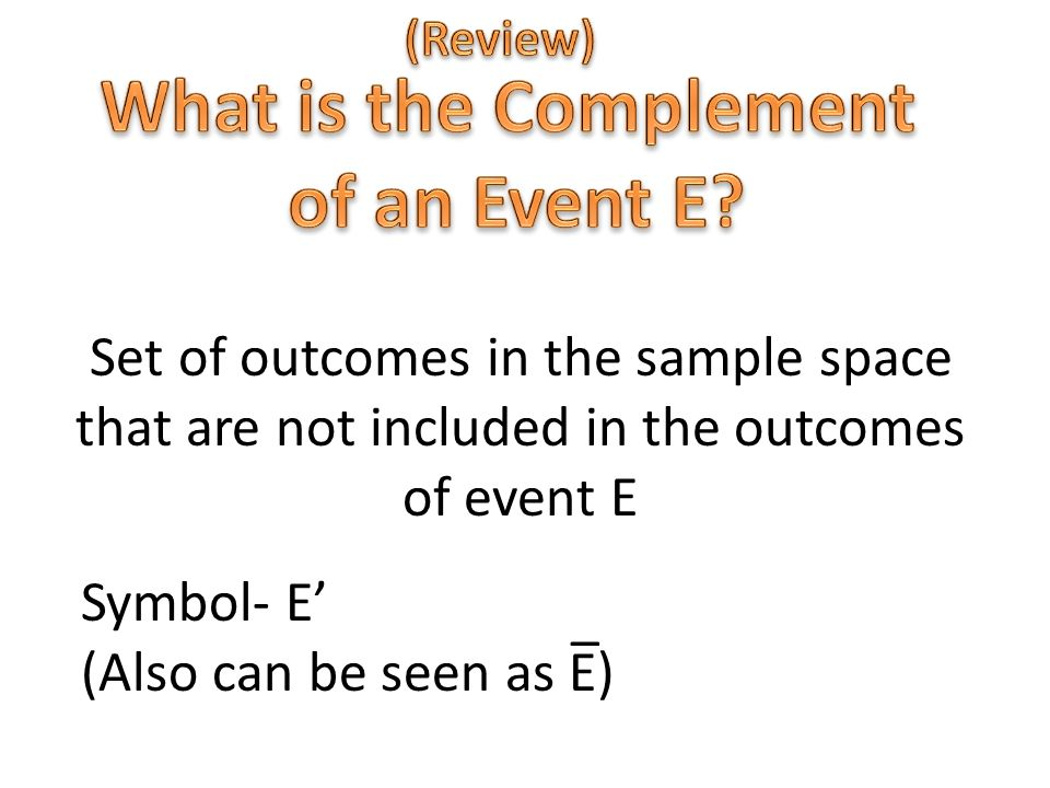 Set of outcomes in the sample space that are not included in the outcomes of event E Symbol- E' (Also can be seen as E) _