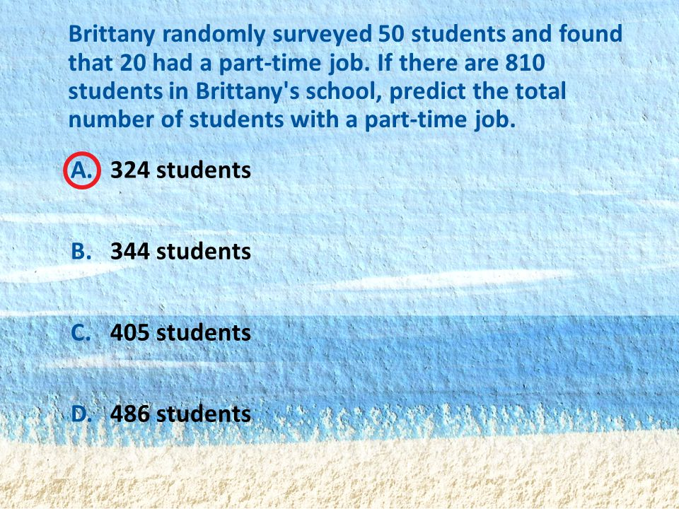 A.324 students B.344 students C.405 students D.486 students Brittany randomly surveyed 50 students and found that 20 had a part-time job. If there are