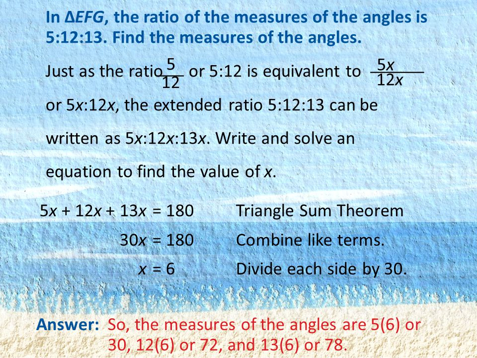 In ΔEFG, the ratio of the measures of the angles is 5:12:13. Find the measures of the angles. Just as the ratio or 5:12 is equivalent to or 5x:12x, th