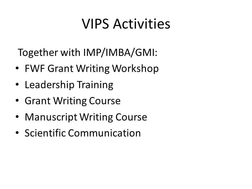 VIPS Activities Together with IMP/IMBA/GMI: FWF Grant Writing Workshop Leadership Training Grant Writing Course Manuscript Writing Course Scientific Communication