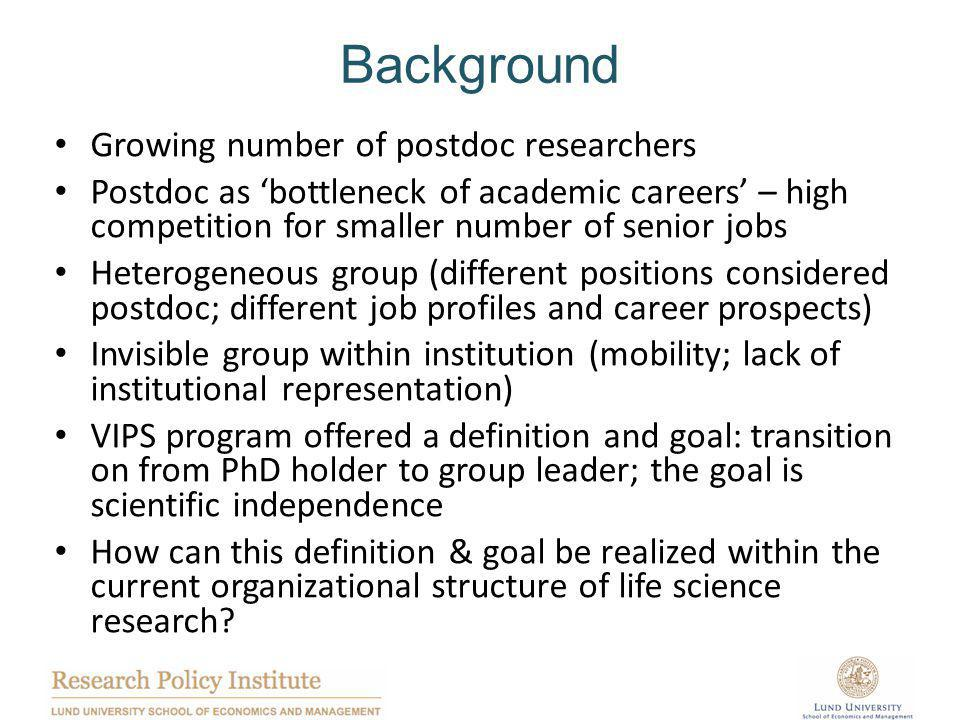 Background Growing number of postdoc researchers Postdoc as 'bottleneck of academic careers' – high competition for smaller number of senior jobs Heterogeneous group (different positions considered postdoc; different job profiles and career prospects) Invisible group within institution (mobility; lack of institutional representation) VIPS program offered a definition and goal: transition on from PhD holder to group leader; the goal is scientific independence How can this definition & goal be realized within the current organizational structure of life science research