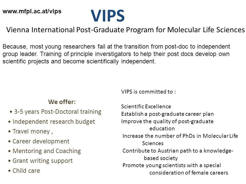 VIPS We offer: 3-5 years Post-Doctoral training Independent research budget Travel money, Career development Mentoring and Coaching Grant writing support Child care Vienna International Post-Graduate Program for Molecular Life Sciences www.mfpl.ac.at/vips Because, most young researchers fail at the transition from post-doc to independent group leader.