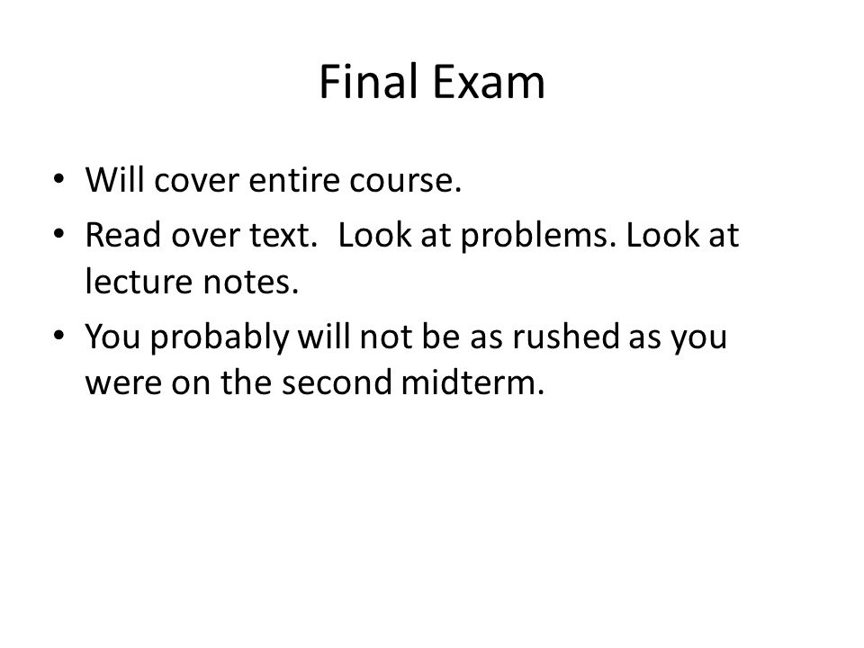 Final Exam Will cover entire course. Read over text. Look at problems. Look at lecture notes. You probably will not be as rushed as you were on the se