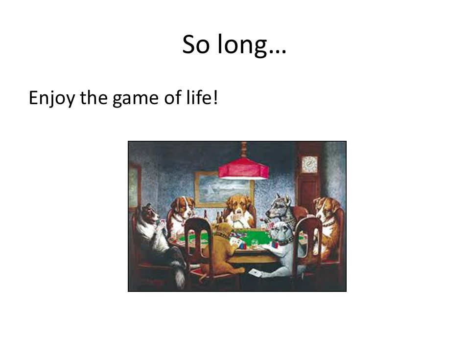 So long… Enjoy the game of life!