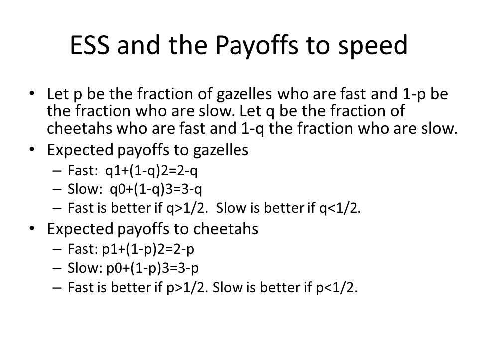 ESS and the Payoffs to speed Let p be the fraction of gazelles who are fast and 1-p be the fraction who are slow. Let q be the fraction of cheetahs wh
