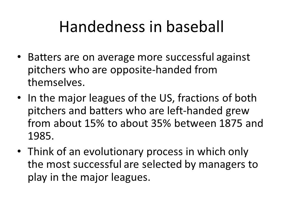 Handedness in baseball Batters are on average more successful against pitchers who are opposite-handed from themselves.