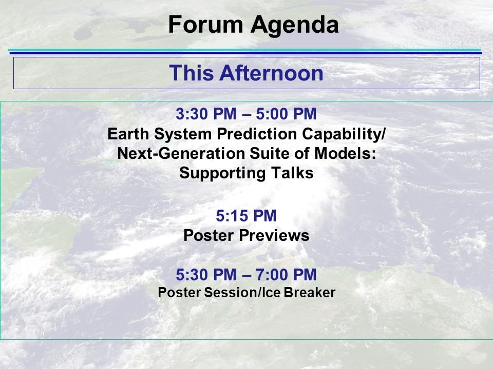 3:30 PM – 5:00 PM Earth System Prediction Capability/ Next-Generation Suite of Models: Supporting Talks 5:15 PM Poster Previews 5:30 PM – 7:00 PM Poster Session/Ice Breaker This Afternoon Forum Agenda