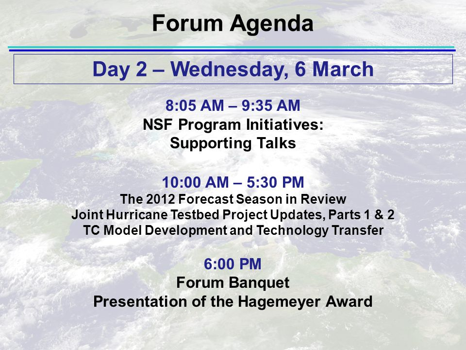Forum Agenda 8:05 AM – 9:35 AM NSF Program Initiatives: Supporting Talks 10:00 AM – 5:30 PM The 2012 Forecast Season in Review Joint Hurricane Testbed Project Updates, Parts 1 & 2 TC Model Development and Technology Transfer 6:00 PM Forum Banquet Presentation of the Hagemeyer Award Day 2 – Wednesday, 6 March