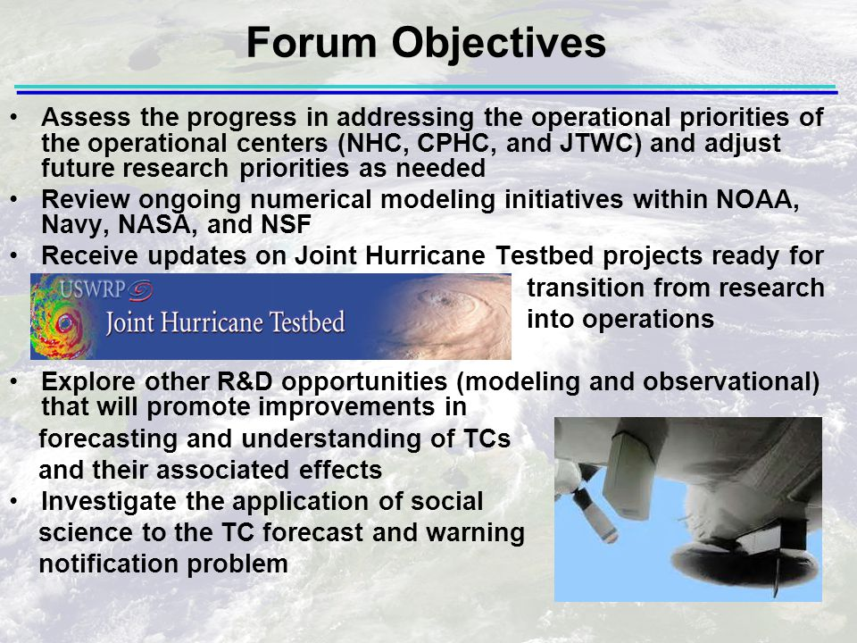 Assess the progress in addressing the operational priorities of the operational centers (NHC, CPHC, and JTWC) and adjust future research priorities as needed Review ongoing numerical modeling initiatives within NOAA, Navy, NASA, and NSF Receive updates on Joint Hurricane Testbed projects ready for transition from research into operations Explore other R&D opportunities (modeling and observational) that will promote improvements in forecasting and understanding of TCs and their associated effects Investigate the application of social science to the TC forecast and warning notification problem Forum Objectives