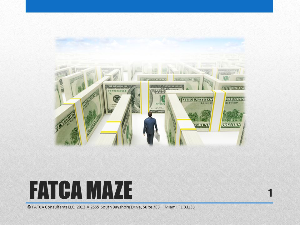 1 FATCA MAZE © FATCA Consultants LLC, 2013 2665 South Bayshore Drive, Suite 703 – Miami, FL 33133