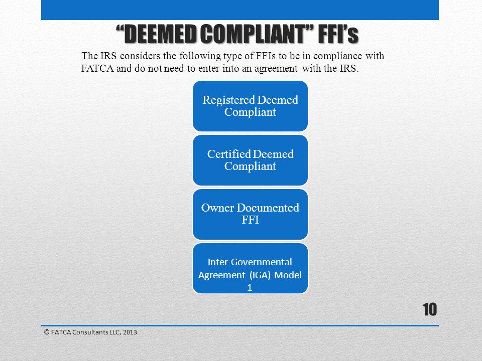 10 The IRS considers the following type of FFIs to be in compliance with FATCA and do not need to enter into an agreement with the IRS.