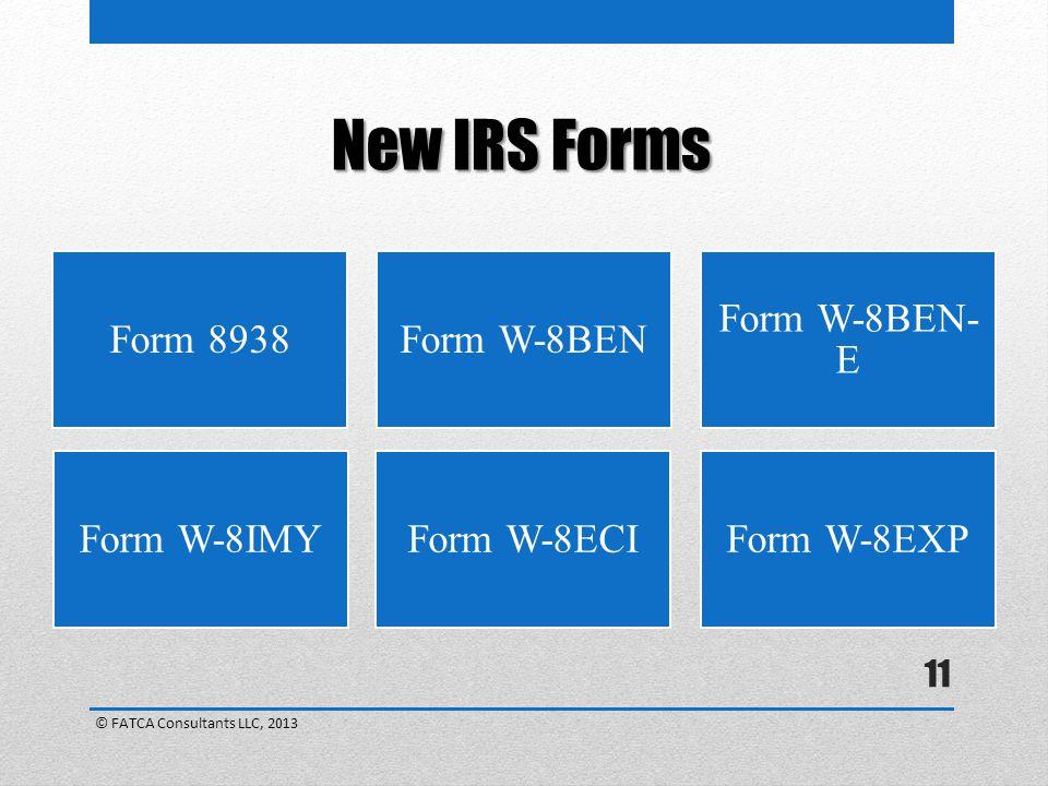 11 New IRS Forms Form 8938Form W-8BEN Form W-8BEN- E Form W-8IMYForm W-8ECIForm W-8EXP © FATCA Consultants LLC, 2013