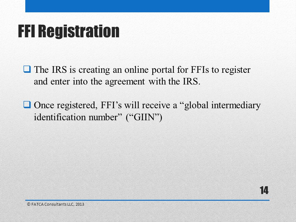 14  The IRS is creating an online portal for FFIs to register and enter into the agreement with the IRS.
