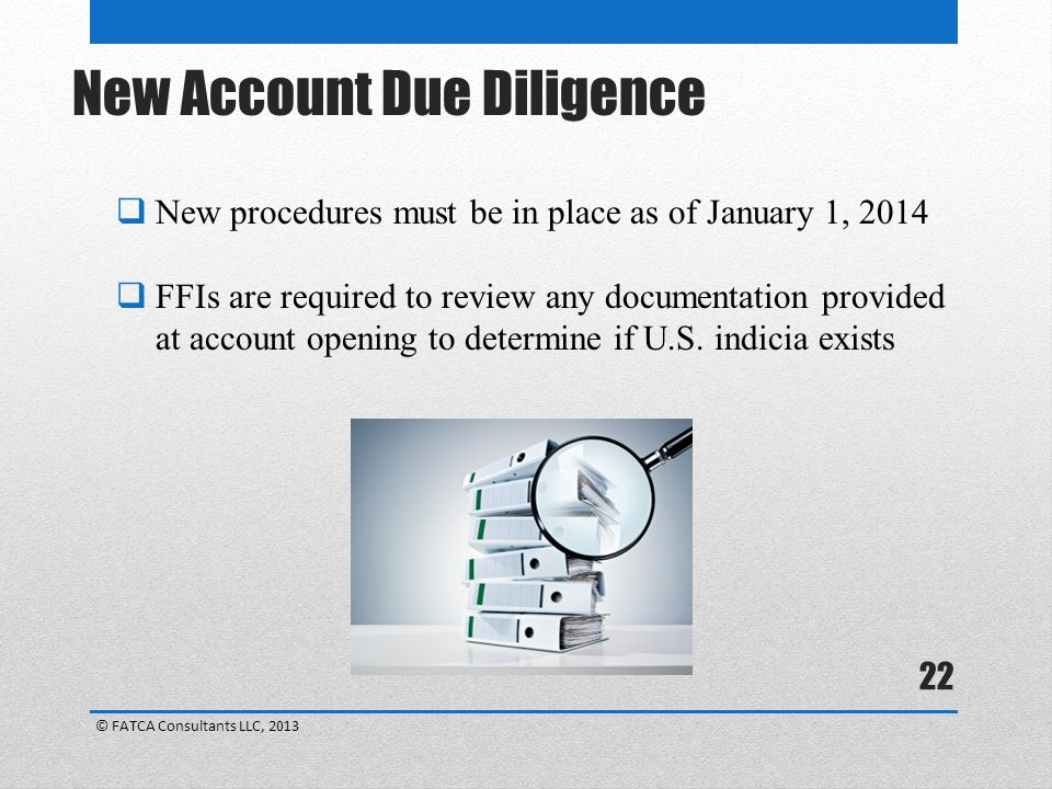 22  New procedures must be in place as of January 1, 2014  FFIs are required to review any documentation provided at account opening to determine if U.S.