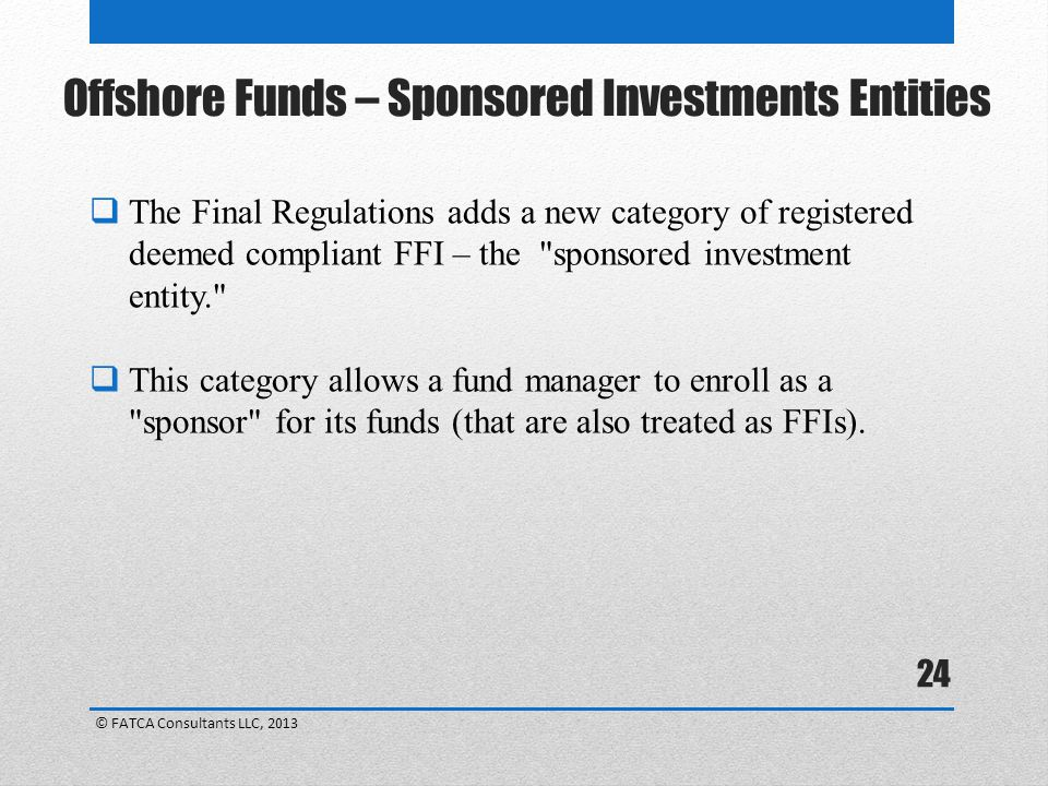 24  The Final Regulations adds a new category of registered deemed compliant FFI – the sponsored investment entity.  This category allows a fund manager to enroll as a sponsor for its funds (that are also treated as FFIs).