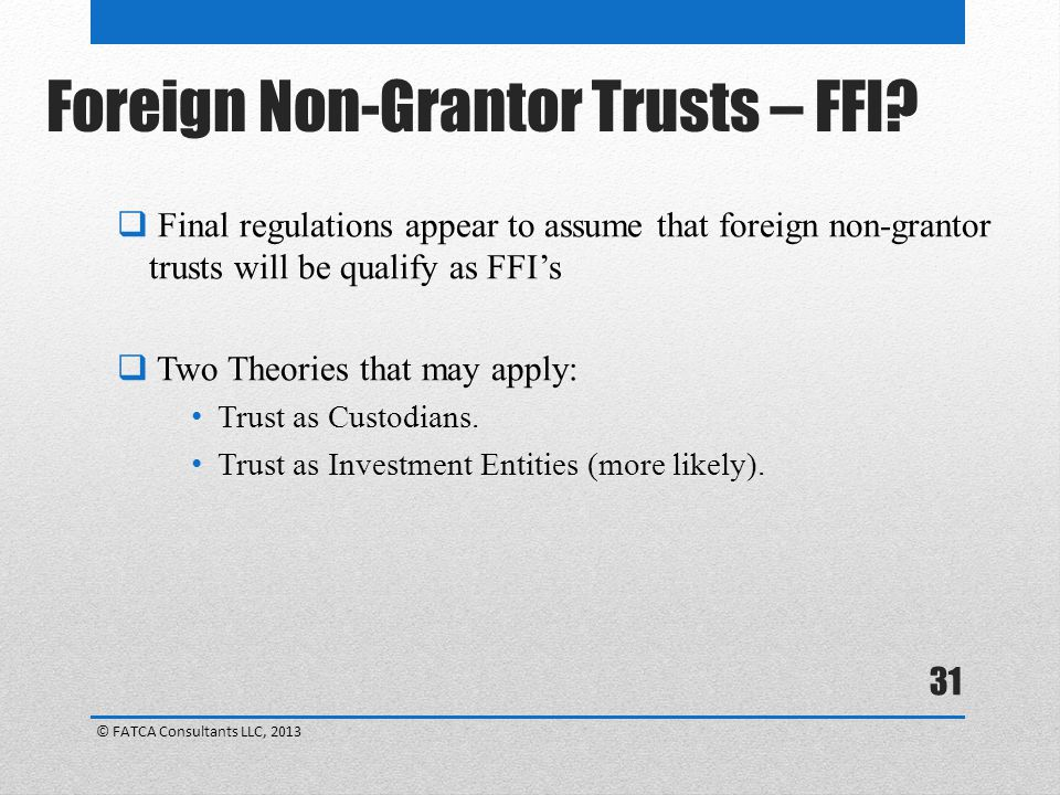 31 Foreign Non-Grantor Trusts – FFI?  Final regulations appear to assume that foreign non-grantor trusts will be qualify as FFI's  Two Theories that