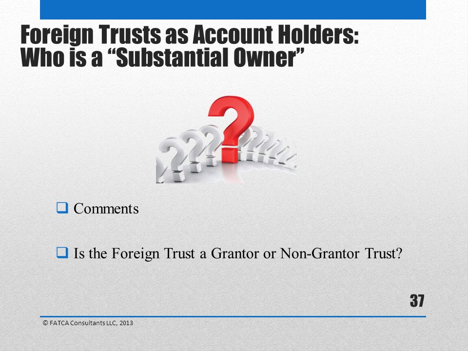 37  Comments  Is the Foreign Trust a Grantor or Non-Grantor Trust.