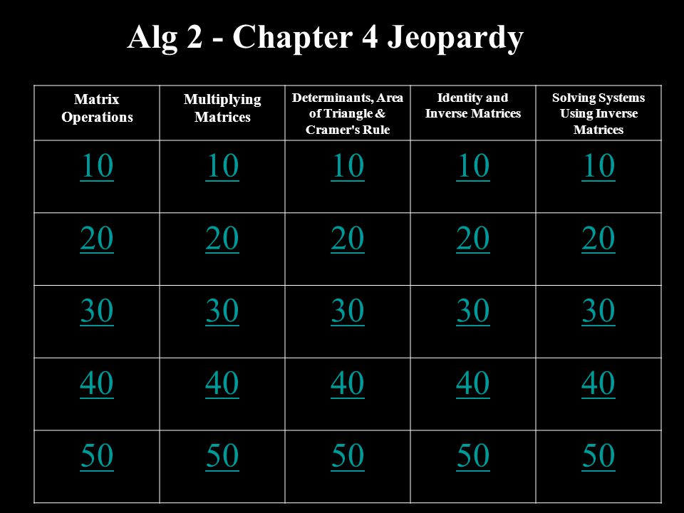Alg 2 - Chapter 4 Jeopardy Matrix Operations Multiplying Matrices Determinants, Area of Triangle & Cramer's Rule Identity and Inverse Matrices Solving