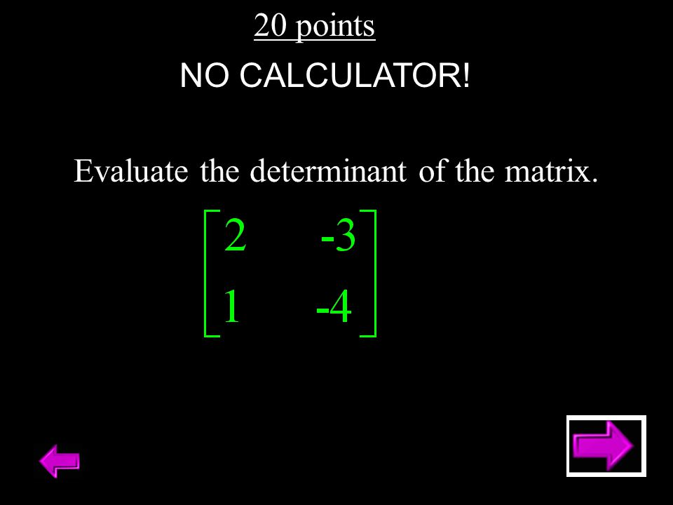 20 points Evaluate the determinant of the matrix. NO CALCULATOR!