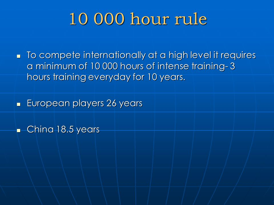 10 000 hour rule To compete internationally at a high level it requires a minimum of 10 000 hours of intense training- 3 hours training everyday for 10 years.