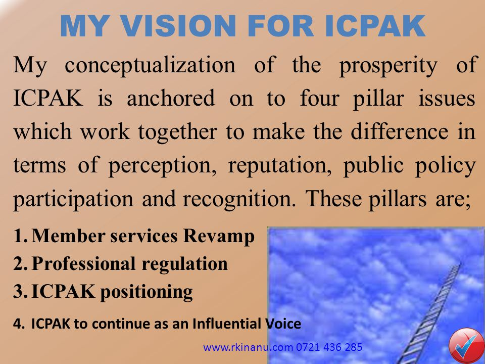 MY VISION FOR ICPAK My conceptualization of the prosperity of ICPAK is anchored on to four pillar issues which work together to make the difference in terms of perception, reputation, public policy participation and recognition.