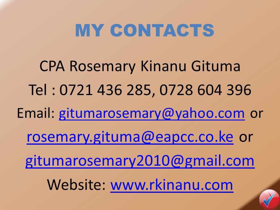 MY CONTACTS CPA Rosemary Kinanu Gituma Tel : 0721 436 285, 0728 604 396 Email: gitumarosemary@yahoo.com orgitumarosemary@yahoo.com rosemary.gituma@eapcc.co.kerosemary.gituma@eapcc.co.ke or gitumarosemary2010@gmail.com Website: www.rkinanu.comwww.rkinanu.com