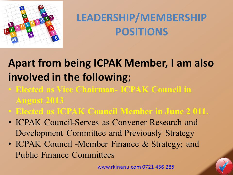 LEADERSHIP/MEMBERSHIP POSITIONS Apart from being ICPAK Member, I am also involved in the following; Elected as Vice Chairman- ICPAK Council in August 2013 Elected as ICPAK Council Member in June 2 011.