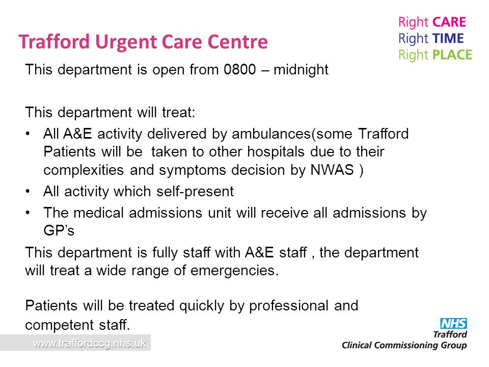 www.traffordccg.nhs.uk Trafford Urgent Care Centre This department is open from 0800 – midnight This department will treat: All A&E activity delivered