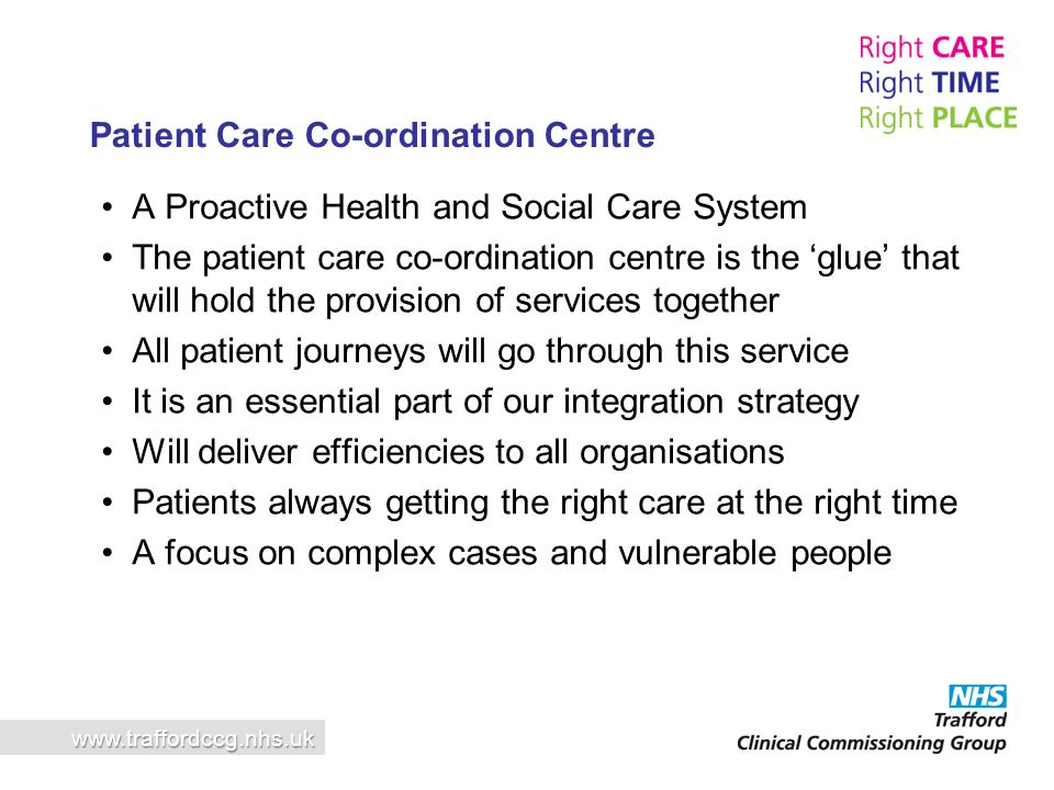 A Proactive Health and Social Care System The patient care co-ordination centre is the 'glue' that will hold the provision of services together All pa
